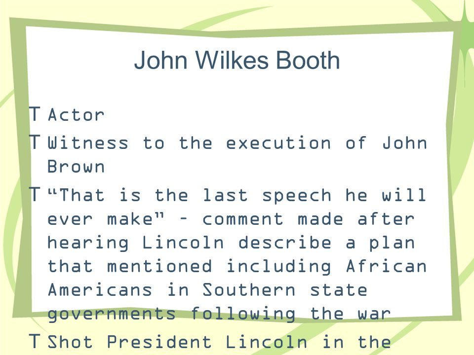 """John Wilkes Booth  Actor  Witness to the execution of John Brown  """"That is the last speech he will ever make"""" – comment made after hearing Lincoln"""