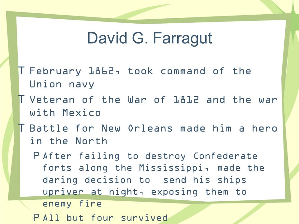 David G. Farragut  February 1862, took command of the Union navy  Veteran of the War of 1812 and the war with Mexico  Battle for New Orleans made h