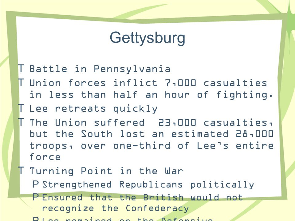 Gettysburg  Battle in Pennsylvania  Union forces inflict 7,000 casualties in less than half an hour of fighting.  Lee retreats quickly  The Union