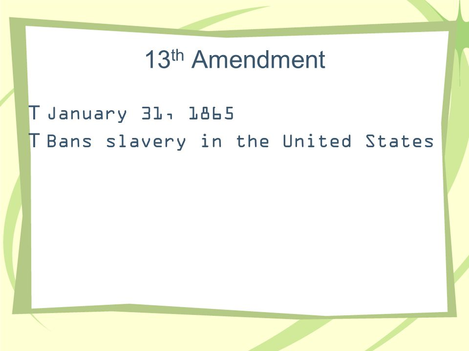 13 th Amendment  January 31, 1865  Bans slavery in the United States