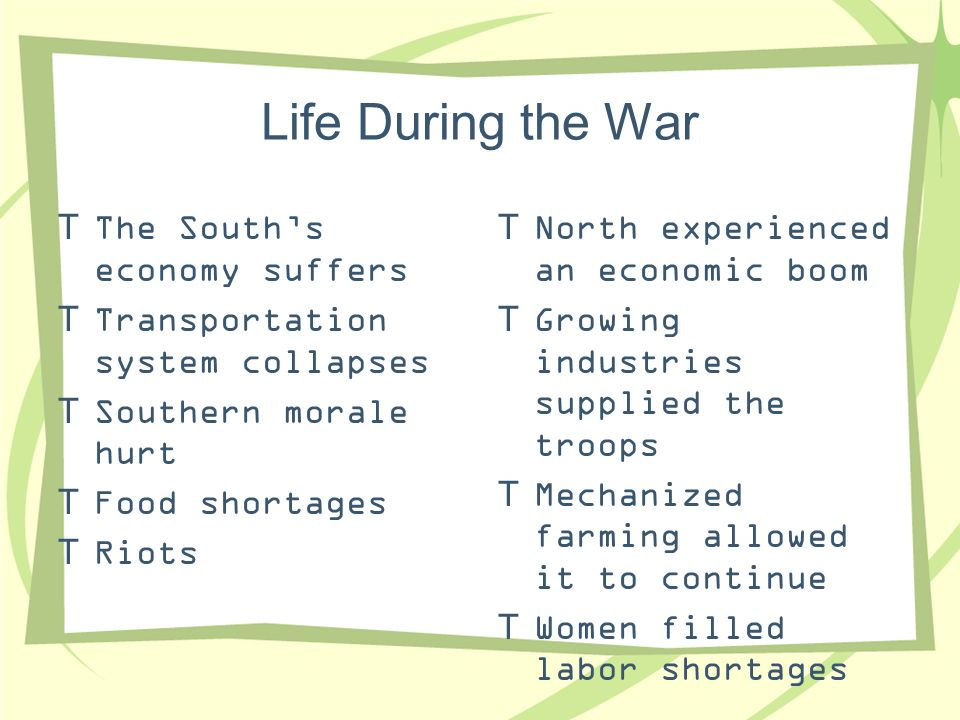 Life During the War  The South's economy suffers  Transportation system collapses  Southern morale hurt  Food shortages  Riots  North experience