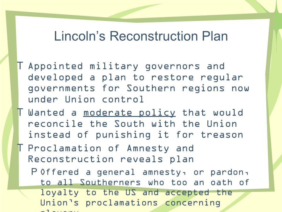 Lincoln's Reconstruction Plan  Appointed military governors and developed a plan to restore regular governments for Southern regions now under Union
