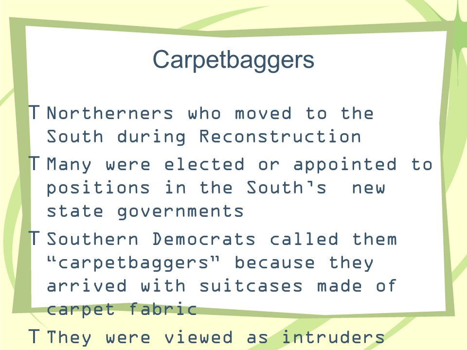 Carpetbaggers  Northerners who moved to the South during Reconstruction  Many were elected or appointed to positions in the South's new state govern