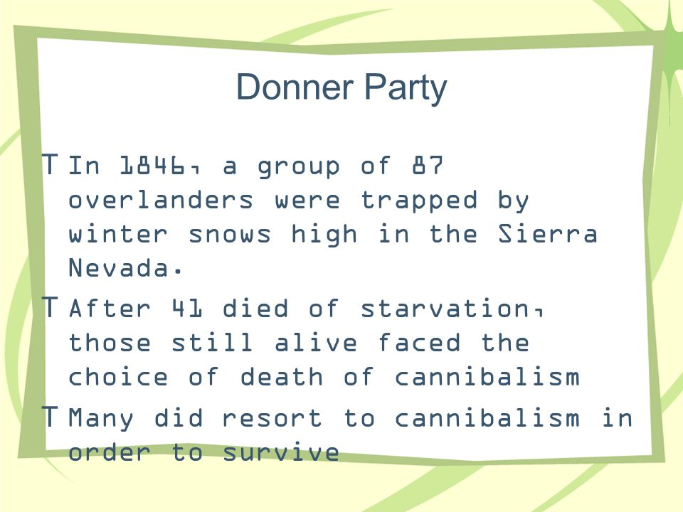 Donner Party  In 1846, a group of 87 overlanders were trapped by winter snows high in the Sierra Nevada.  After 41 died of starvation, those still a