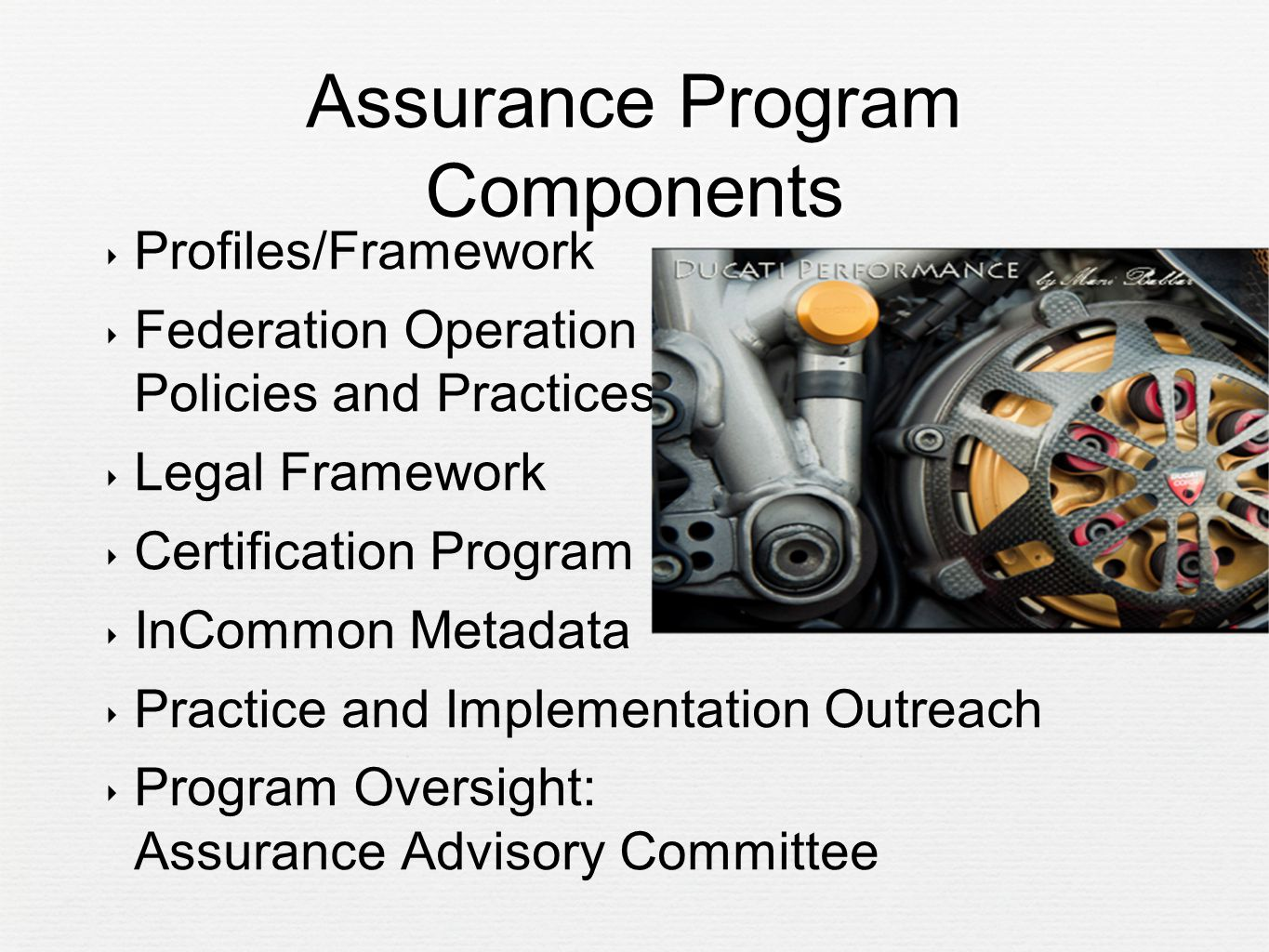 Assurance Program Components ‣ Profiles/Framework ‣ Federation Operation Policies and Practices ‣ Legal Framework ‣ Certification Program ‣ InCommon Metadata ‣ Practice and Implementation Outreach ‣ Program Oversight: Assurance Advisory Committee