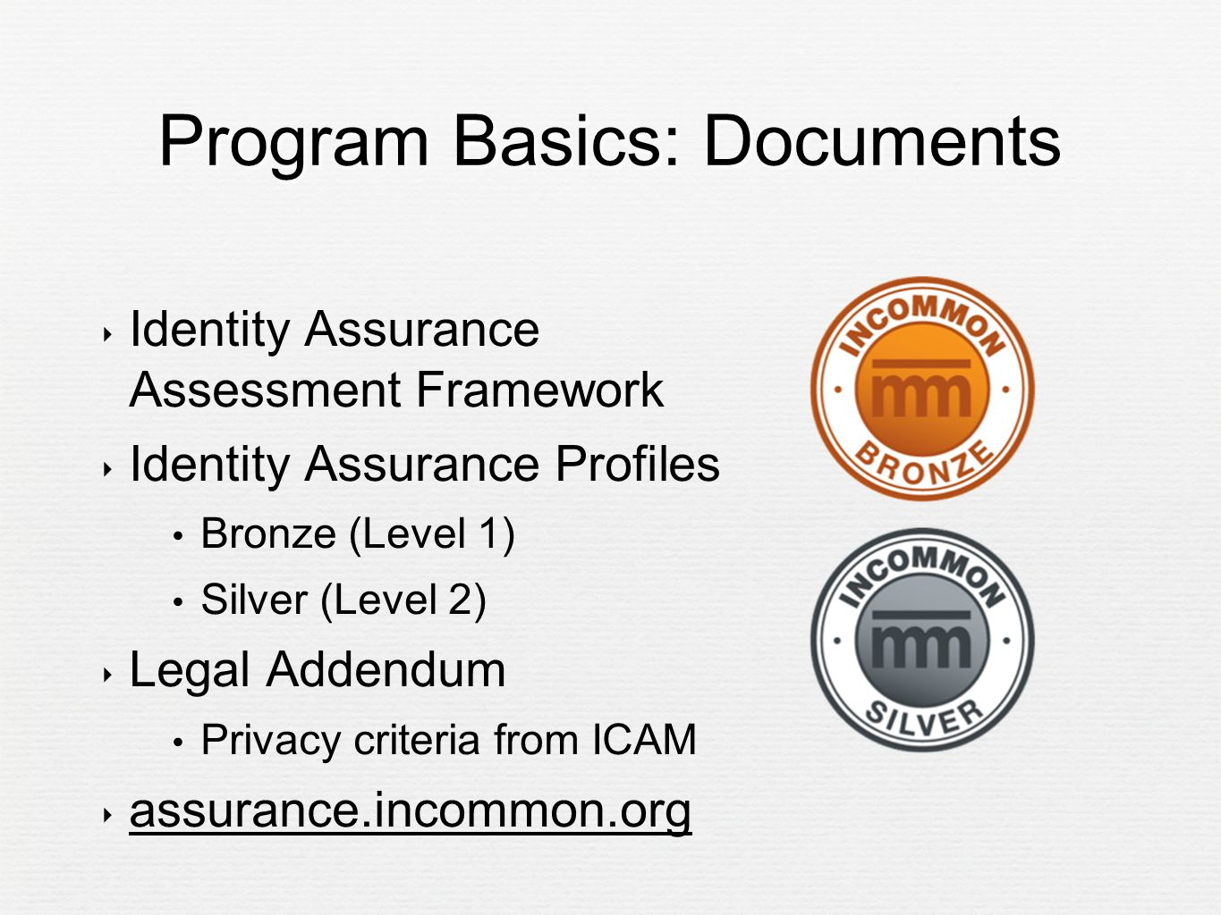 Program Basics: Documents ‣ Identity Assurance Assessment Framework ‣ Identity Assurance Profiles Bronze (Level 1) Silver (Level 2) ‣ Legal Addendum Privacy criteria from ICAM ‣ assurance.incommon.org