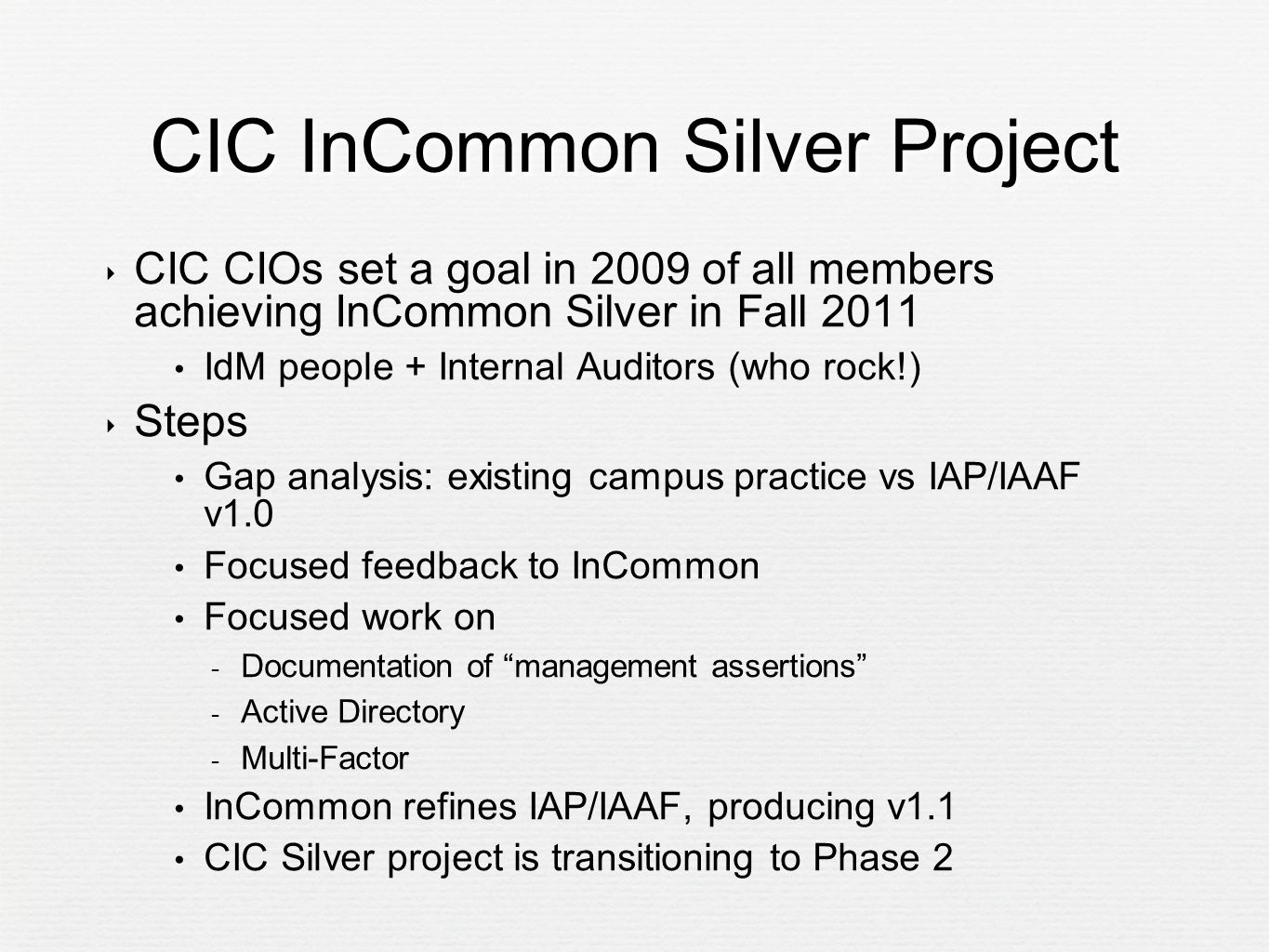 CIC InCommon Silver Project ‣ CIC CIOs set a goal in 2009 of all members achieving InCommon Silver in Fall 2011 IdM people + Internal Auditors (who rock!) ‣ Steps Gap analysis: existing campus practice vs IAP/IAAF v1.0 Focused feedback to InCommon Focused work on  Documentation of management assertions  Active Directory  Multi-Factor InCommon refines IAP/IAAF, producing v1.1 CIC Silver project is transitioning to Phase 2