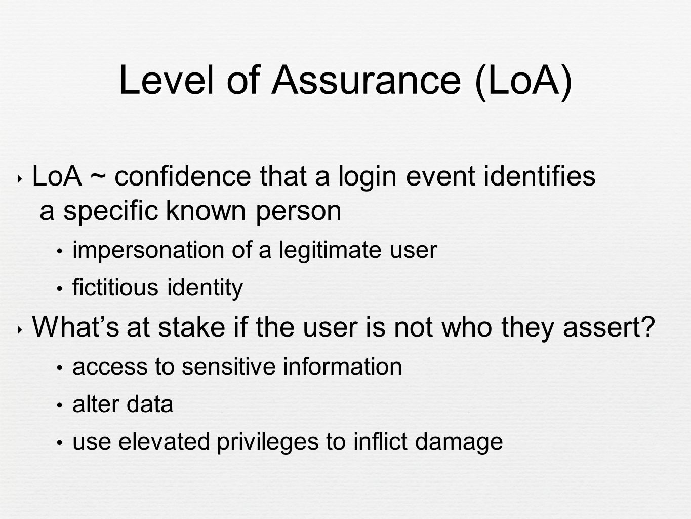 Level of Assurance (LoA) ‣ LoA ~ confidence that a login event identifies a specific known person impersonation of a legitimate user fictitious identity ‣ What's at stake if the user is not who they assert.