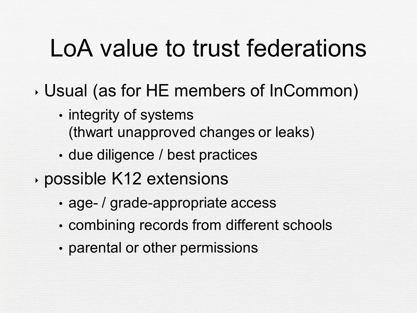 LoA value to trust federations ‣ Usual (as for HE members of InCommon) integrity of systems (thwart unapproved changes or leaks) due diligence / best practices ‣ possible K12 extensions age- / grade-appropriate access combining records from different schools parental or other permissions