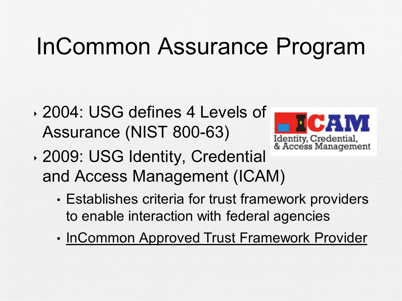 InCommon Assurance Program ‣ 2004: USG defines 4 Levels of Assurance (NIST 800-63) ‣ 2009: USG Identity, Credential and Access Management (ICAM) Establishes criteria for trust framework providers to enable interaction with federal agencies InCommon Approved Trust Framework Provider