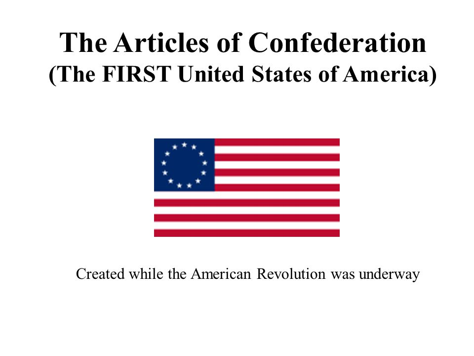 The Articles of Confederation (The FIRST United States of America) Created while the American Revolution was underway