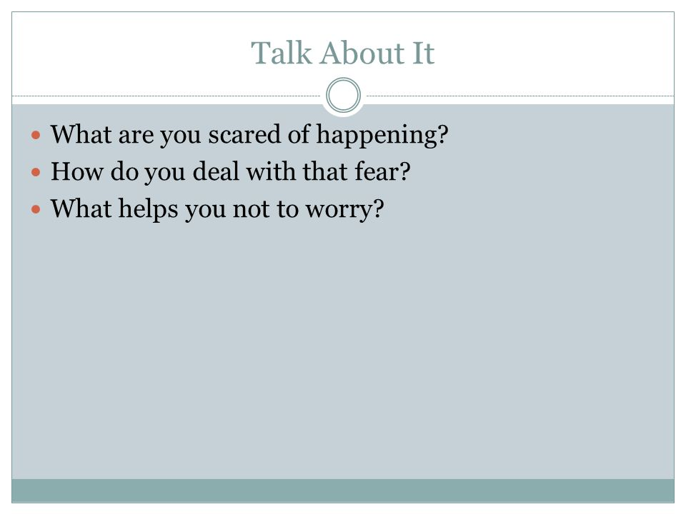 Talk About It What are you scared of happening. How do you deal with that fear.