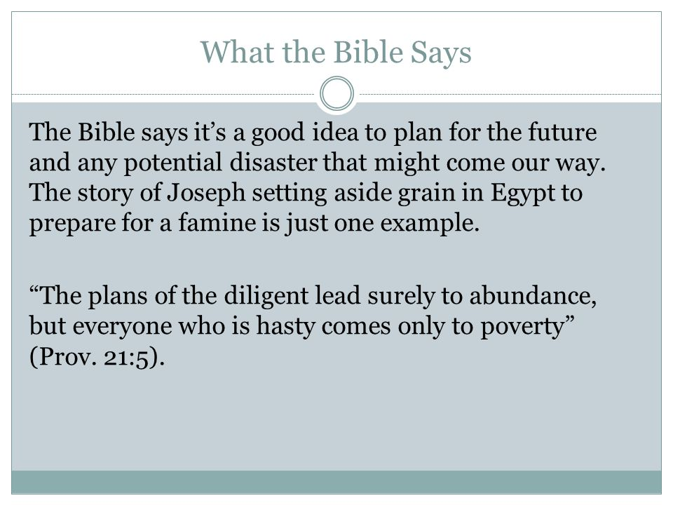 What the Bible Says The Bible says it's a good idea to plan for the future and any potential disaster that might come our way.
