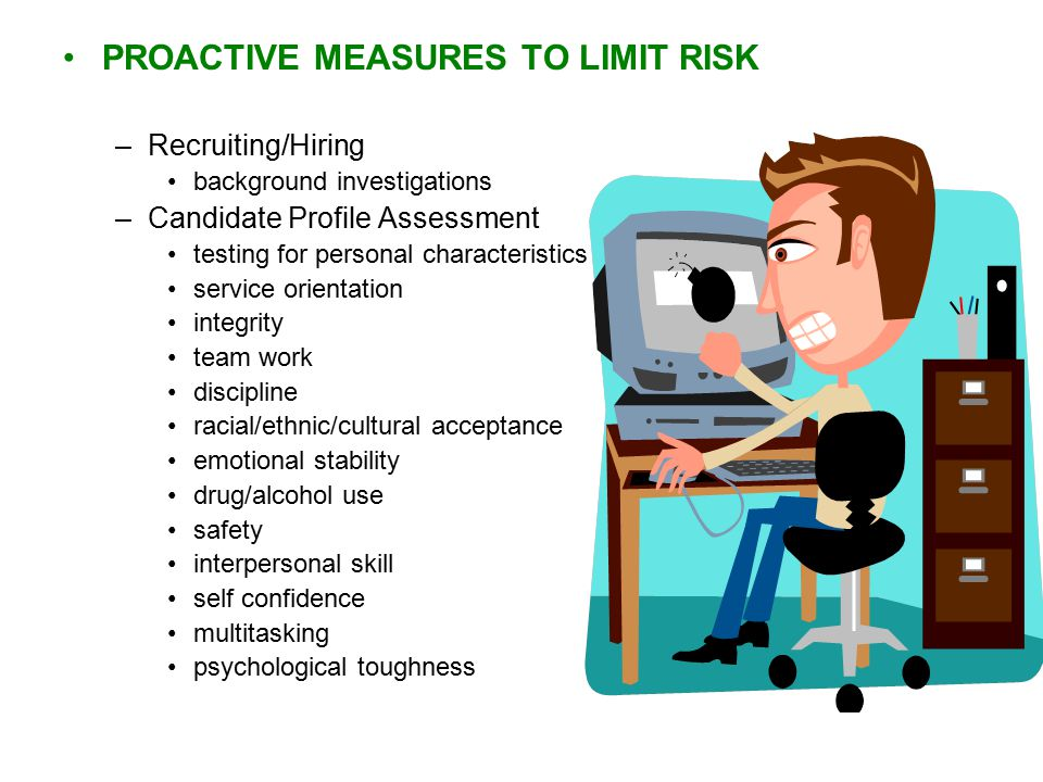 PROACTIVE MEASURES TO LIMIT RISK –Recruiting/Hiring background investigations –Candidate Profile Assessment testing for personal characteristics service orientation integrity team work discipline racial/ethnic/cultural acceptance emotional stability drug/alcohol use safety interpersonal skill self confidence multitasking psychological toughness