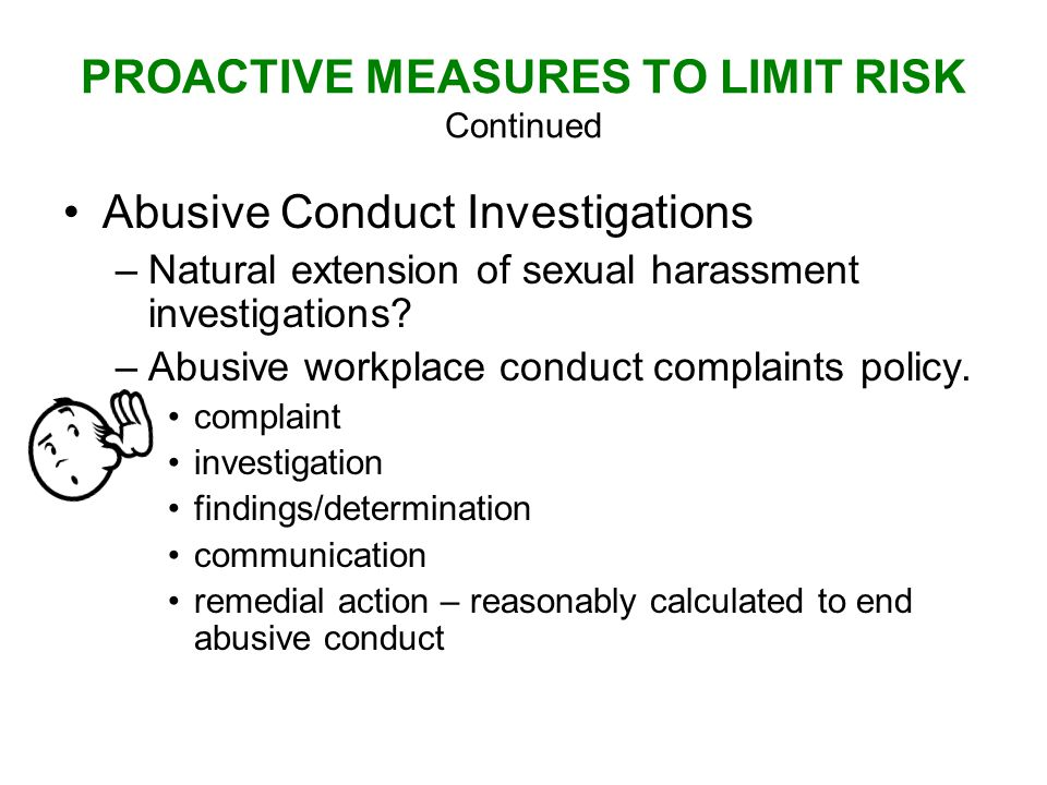 PROACTIVE MEASURES TO LIMIT RISK Continued Abusive Conduct Investigations –Natural extension of sexual harassment investigations.