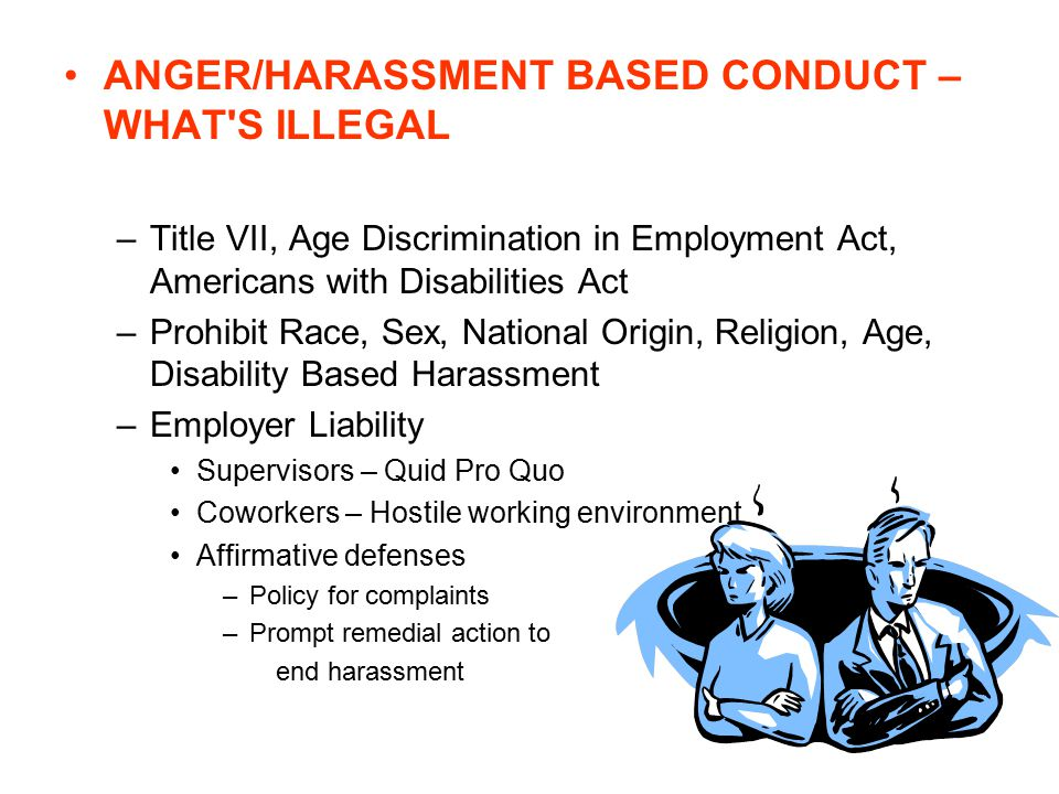 ANGER/HARASSMENT BASED CONDUCT – WHAT S ILLEGAL –Title VII, Age Discrimination in Employment Act, Americans with Disabilities Act –Prohibit Race, Sex, National Origin, Religion, Age, Disability Based Harassment –Employer Liability Supervisors – Quid Pro Quo Coworkers – Hostile working environment Affirmative defenses –Policy for complaints –Prompt remedial action to end harassment