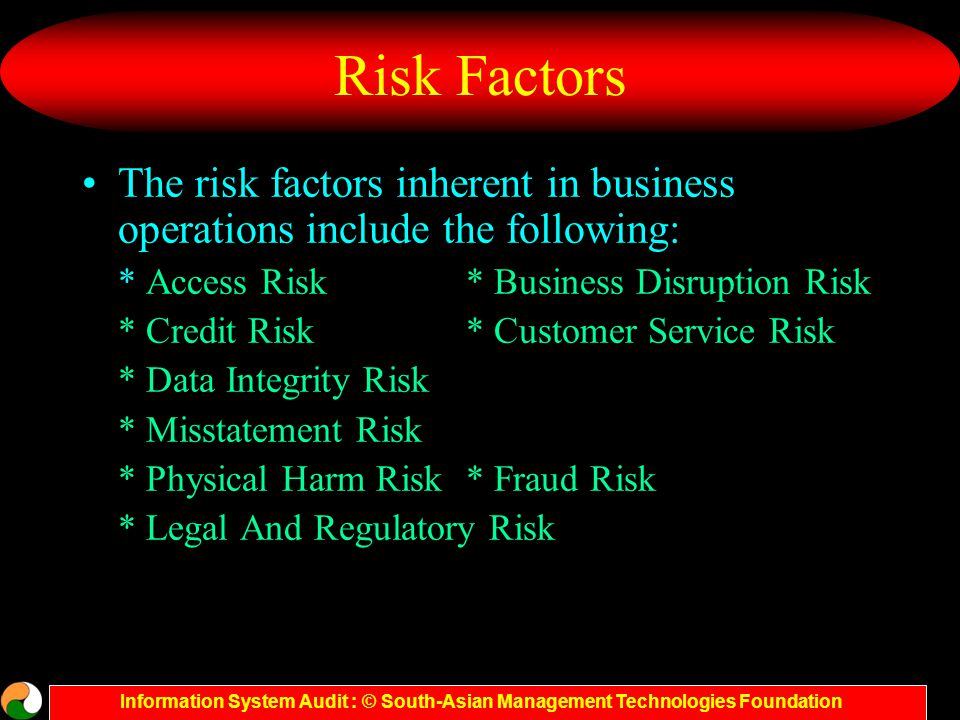 Information System Audit : © South-Asian Management Technologies Foundation Risk analysis and Exposure A Risk is the likelihood that the organisation would face a vulnerability being exploited or a threat becoming harmful A Threat is an action, event or condition where there is a compromise in the system, its quality and ability to inflict harm to the organisation.