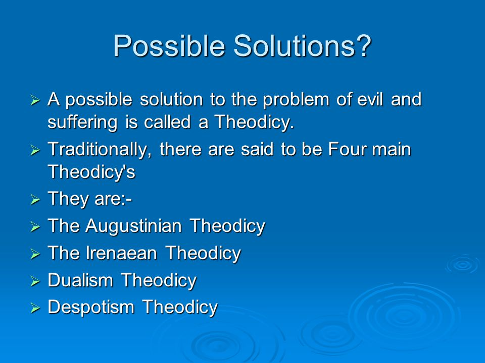 Possible Solutions?  A possible solution to the problem of evil and suffering is called a Theodicy.  Traditionally, there are said to be Four main T