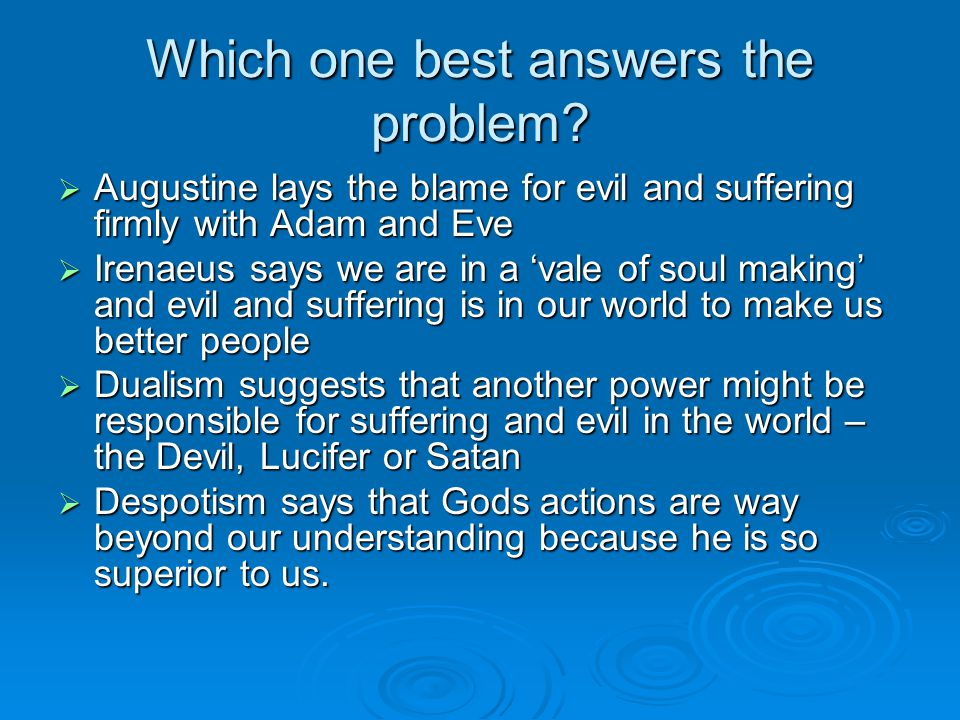 Which one best answers the problem?  Augustine lays the blame for evil and suffering firmly with Adam and Eve  Irenaeus says we are in a 'vale of so