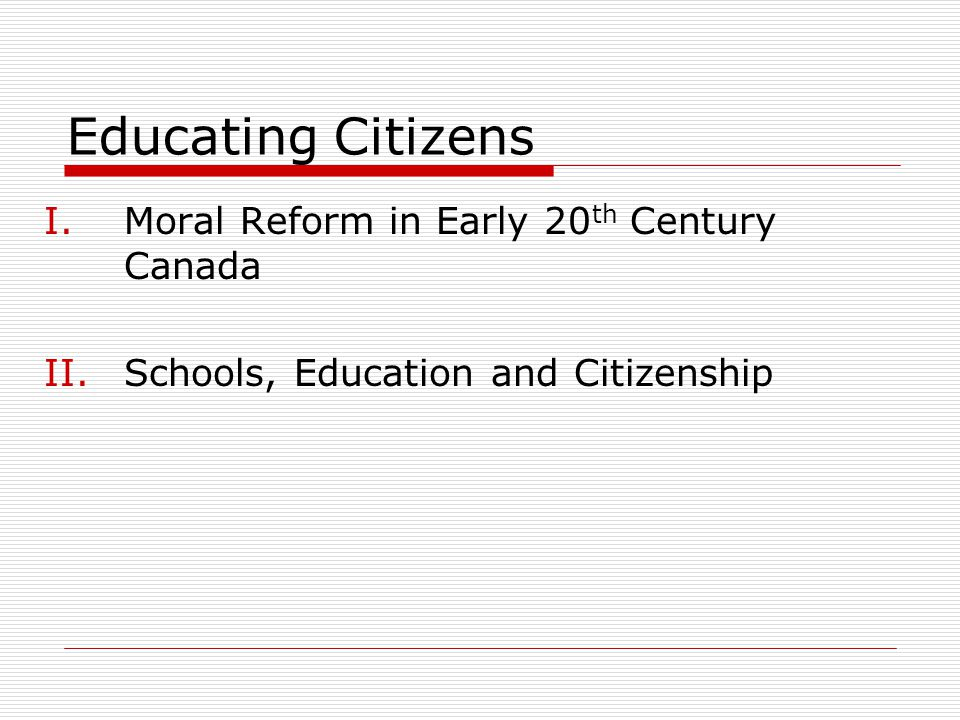 I: Moral Reform in Early 20 th Century Canada Context of moral reform:  Increasing urbanization  Increasing immigration  Health concerns, eg: contamination, venereal diseases Sangster: Children as future state assets, whose future role as model adult citizens rested precariously on their upbringing, socialization, and ideological embrace of the norms of law and order (337)