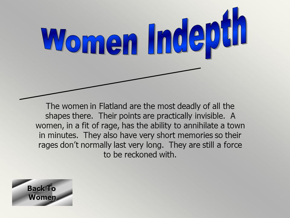 Back To Back To Women The women in Flatland are the most deadly of all the shapes there. Their points are practically invisible. A women, in a fit of