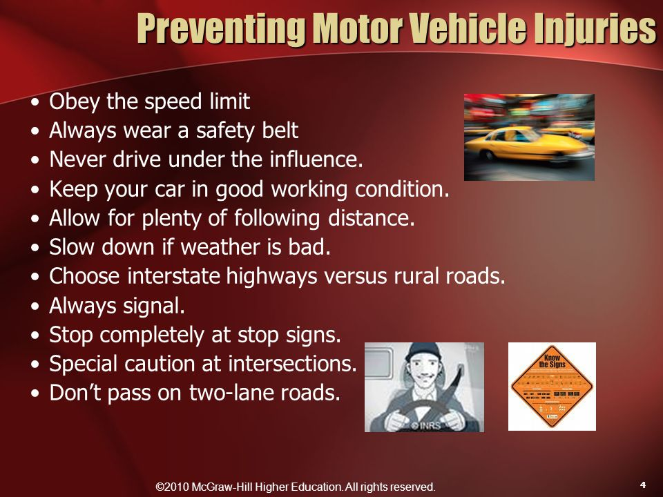 ©2010 McGraw-Hill Higher Education. All rights reserved. 4 Preventing Motor Vehicle Injuries Obey the speed limit Always wear a safety belt Never driv