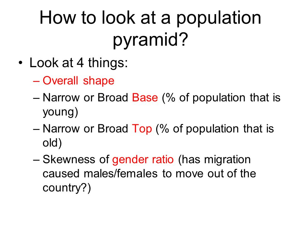 How to look at a population pyramid? Look at 4 things: –Overall shape –Narrow or Broad Base (% of population that is young) –Narrow or Broad Top (% of