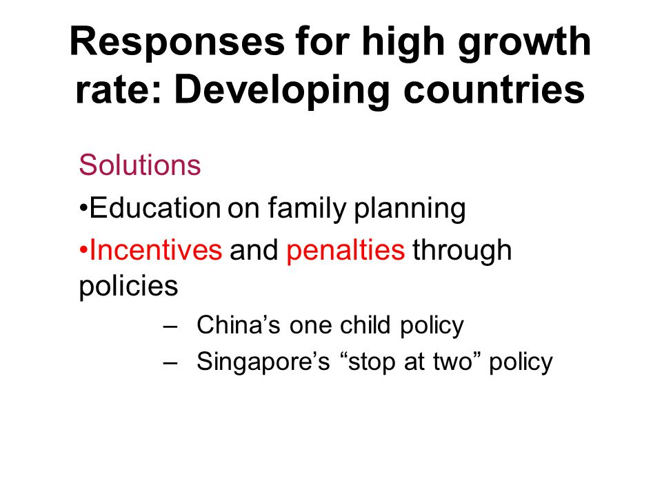 Responses for high growth rate: Developing countries Solutions Education on family planning Incentives and penalties through policies –China's one chi