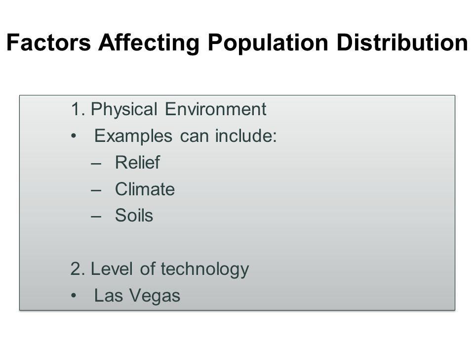 Factors Affecting Population Distribution 1. Physical Environment Examples can include: –Relief –Climate –Soils 2. Level of technology Las Vegas 1. Ph