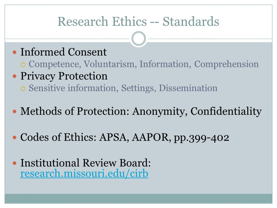 Research Ethics -- Standards Informed Consent  Competence, Voluntarism, Information, Comprehension Privacy Protection  Sensitive information, Settings, Dissemination Methods of Protection: Anonymity, Confidentiality Codes of Ethics: APSA, AAPOR, pp.399-402 Institutional Review Board: research.missouri.edu/cirb research.missouri.edu/cirb