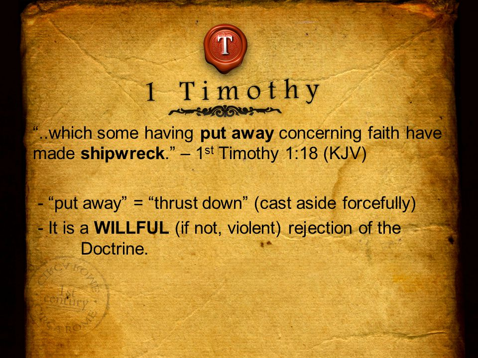 ..which some having put away concerning faith have made shipwreck. – 1 st Timothy 1:18 (KJV) - put away = thrust down (cast aside forcefully) - It is a WILLFUL (if not, violent) rejection of the Doctrine.
