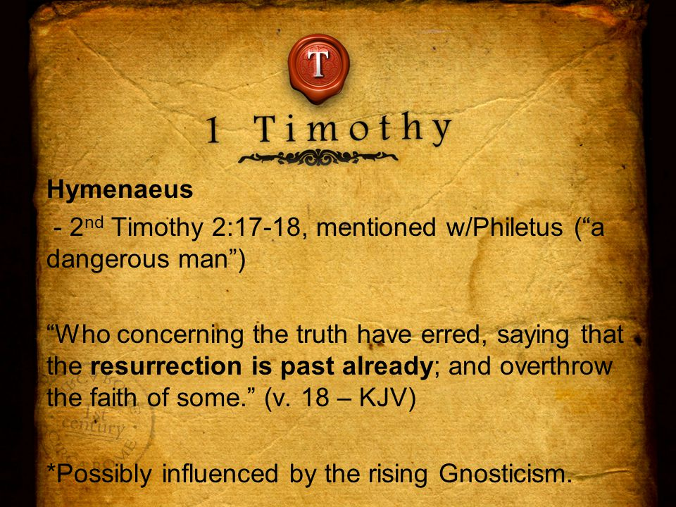 Hymenaeus - 2 nd Timothy 2:17-18, mentioned w/Philetus ( a dangerous man ) Who concerning the truth have erred, saying that the resurrection is past already; and overthrow the faith of some. (v.