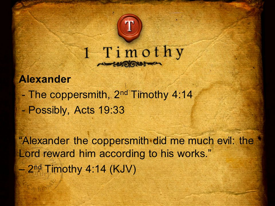 Alexander - The coppersmith, 2 nd Timothy 4:14 - Possibly, Acts 19:33 Alexander the coppersmith did me much evil: the Lord reward him according to his works. – 2 nd Timothy 4:14 (KJV)