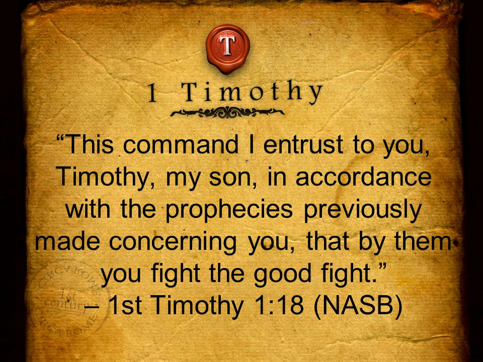 This command I entrust to you, Timothy, my son, in accordance with the prophecies previously made concerning you, that by them you fight the good fight. – 1st Timothy 1:18 (NASB)