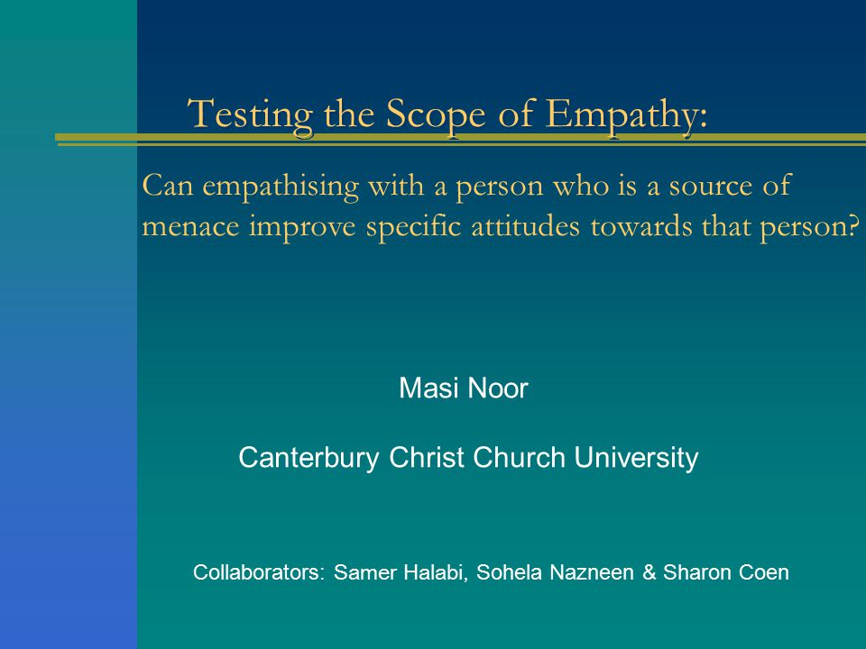 Testing the Scope of Empathy: Masi Noor Canterbury Christ Church University Collaborators: Samer Halabi, Sohela Nazneen & Sharon Coen Can empathising with a person who is a source of menace improve specific attitudes towards that person