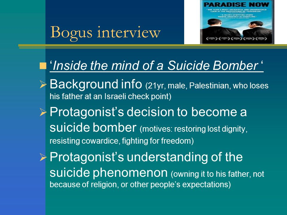 Bogus interview 'Inside the mind of a Suicide Bomber '  Background info (21yr, male, Palestinian, who loses his father at an Israeli check point)  Protagonist's decision to become a suicide bomber (motives: restoring lost dignity, resisting cowardice, fighting for freedom)  Protagonist's understanding of the suicide phenomenon (owning it to his father, not because of religion, or other people's expectations)