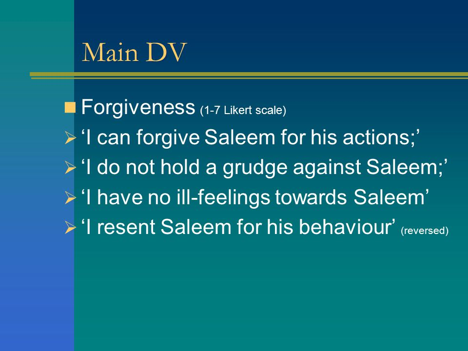 Main DV Forgiveness (1-7 Likert scale)  'I can forgive Saleem for his actions;'  'I do not hold a grudge against Saleem;'  'I have no ill-feelings towards Saleem'  'I resent Saleem for his behaviour' (reversed)