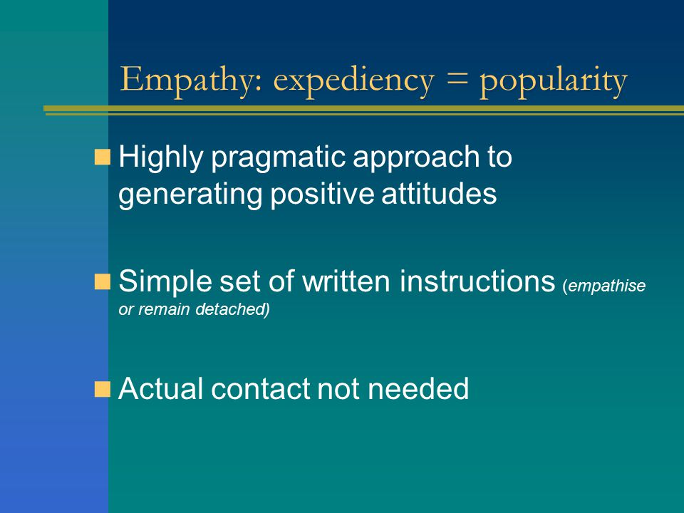 Empathy: expediency = popularity Highly pragmatic approach to generating positive attitudes Simple set of written instructions (empathise or remain detached) Actual contact not needed