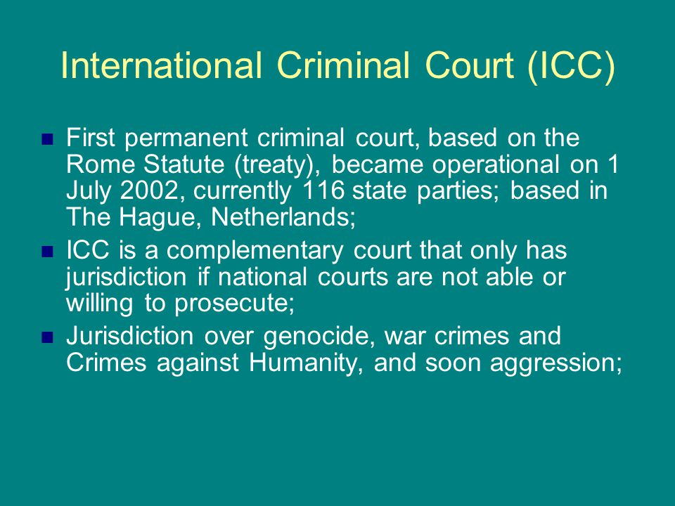 International Criminal Court (ICC) First permanent criminal court, based on the Rome Statute (treaty), became operational on 1 July 2002, currently 11