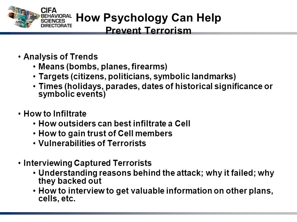 How Psychology Can Help Prevent Terrorism Analysis of Trends Means (bombs, planes, firearms) Targets (citizens, politicians, symbolic landmarks) Times (holidays, parades, dates of historical significance or symbolic events) How to Infiltrate How outsiders can best infiltrate a Cell How to gain trust of Cell members Vulnerabilities of Terrorists Interviewing Captured Terrorists Understanding reasons behind the attack; why it failed; why they backed out How to interview to get valuable information on other plans, cells, etc.