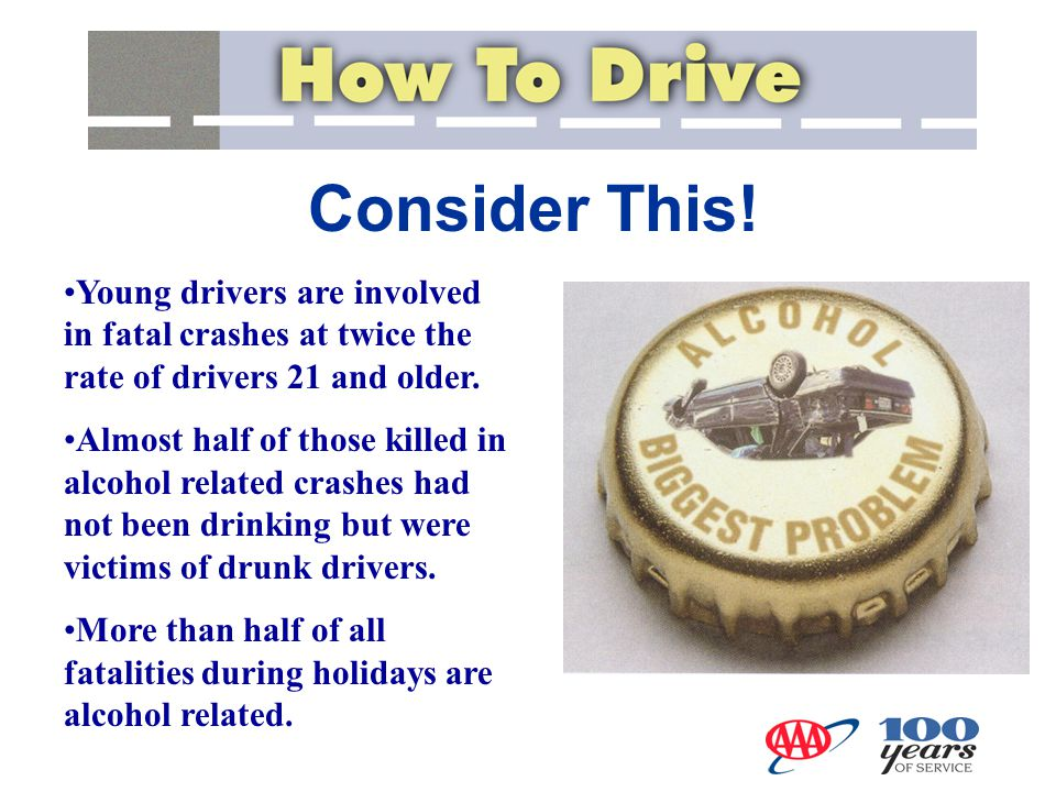 Consider This! Young drivers are involved in fatal crashes at twice the rate of drivers 21 and older. Almost half of those killed in alcohol related c