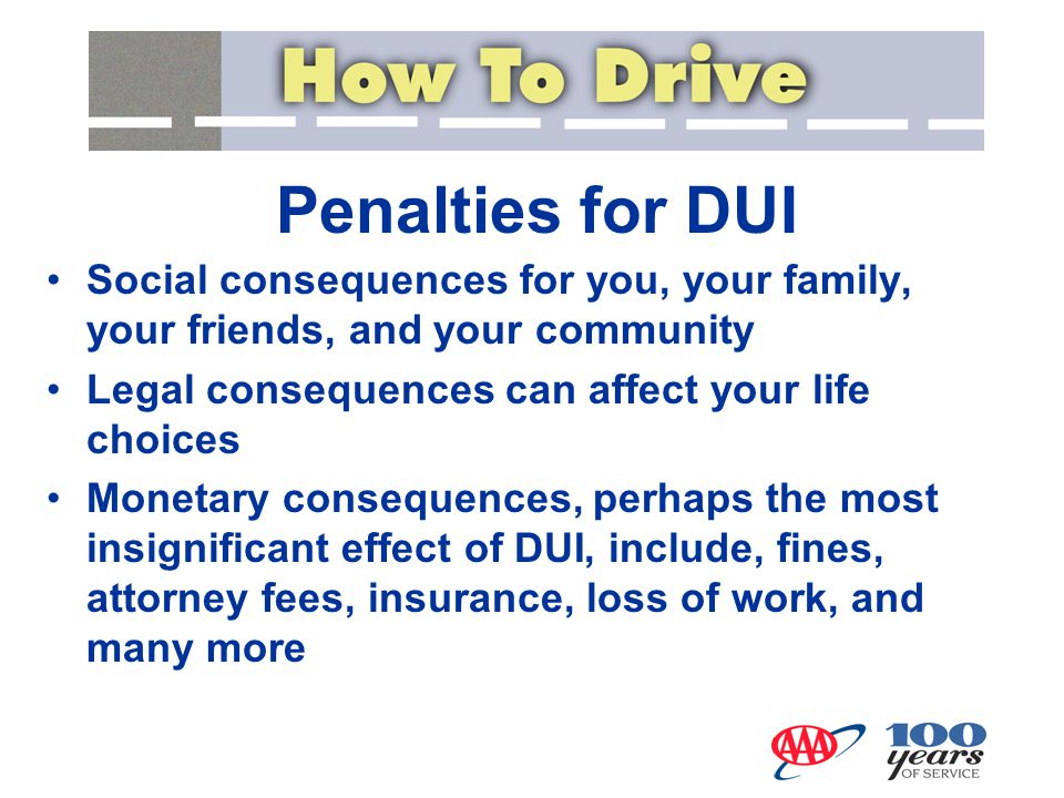 Penalties for DUI Social consequences for you, your family, your friends, and your community Legal consequences can affect your life choices Monetary