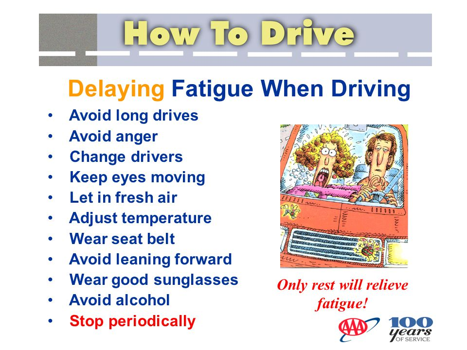 Delaying Fatigue When Driving Avoid long drives Avoid anger Change drivers Keep eyes moving Let in fresh air Adjust temperature Wear seat belt Avoid l