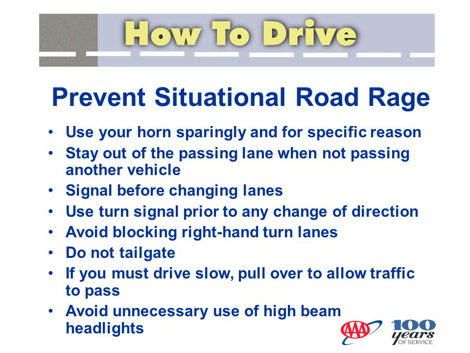 Prevent Situational Road Rage Use your horn sparingly and for specific reason Stay out of the passing lane when not passing another vehicle Signal bef