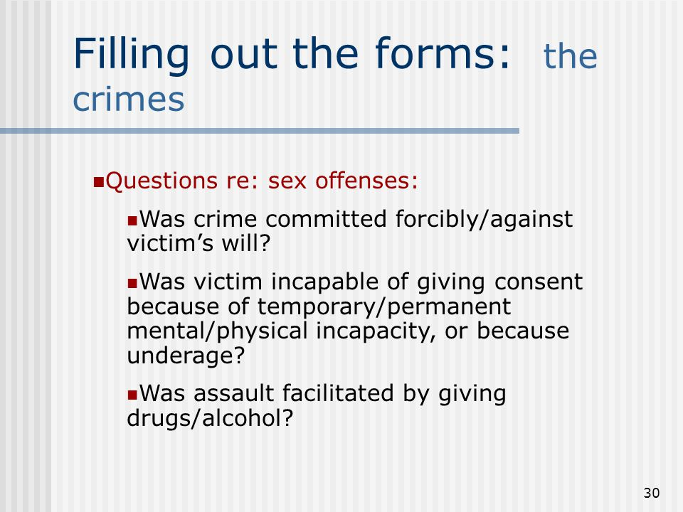 29 Filling out the forms: the crimes Sex offenses, forcible and non- forcible Forcible sex offenses: rape, sodomy, sexual fondling, sexual assault with object Non-forcible: statutory rape and incest