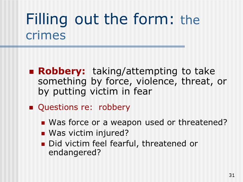 30 Filling out the forms: the crimes Questions re: sex offenses: Was crime committed forcibly/against victim's will.