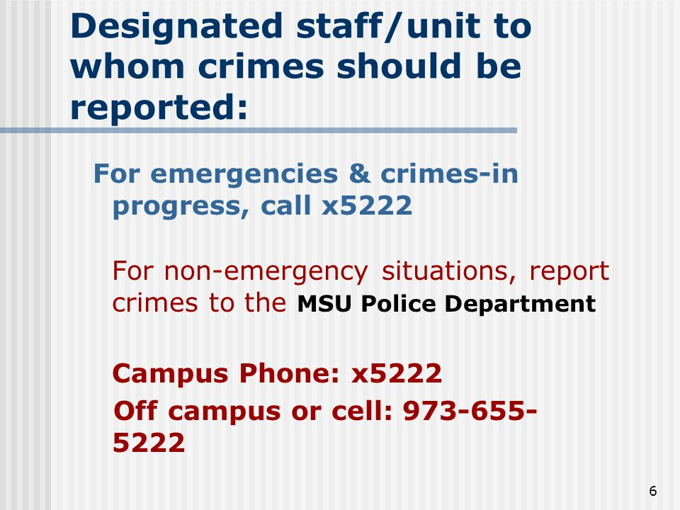 6 Designated staff/unit to whom crimes should be reported: For emergencies & crimes-in progress, call x5222 For non-emergency situations, report crimes to the MSU Police Department Campus Phone: x5222 Off campus or cell: 973-655- 5222