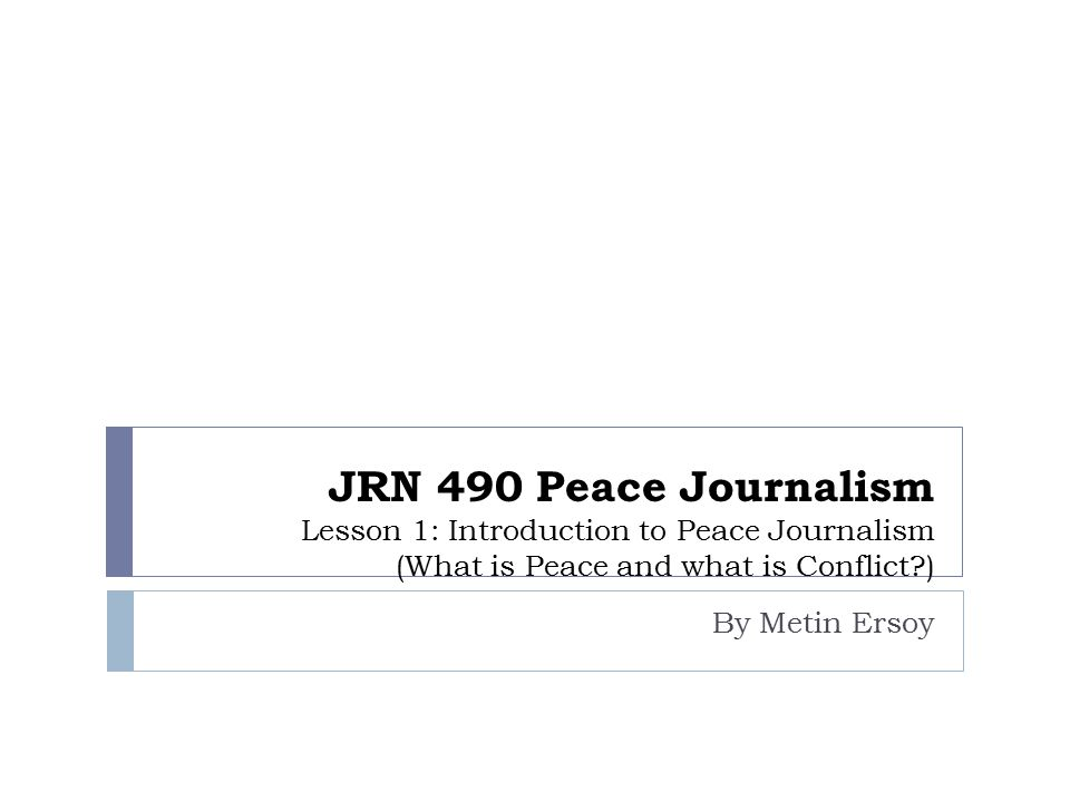 JRN 490 Peace Journalism Lesson 1: Introduction to Peace Journalism (What is Peace and what is Conflict?) By Metin Ersoy