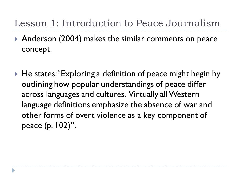 Lesson 1: Introduction to Peace Journalism  Anderson (2004) makes the similar comments on peace concept.