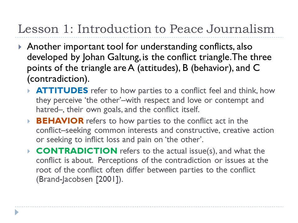 Lesson 1: Introduction to Peace Journalism  Another important tool for understanding conflicts, also developed by Johan Galtung, is the conflict triangle.